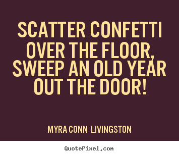 Success quote - Scatter confetti over the floor, sweep an old year..