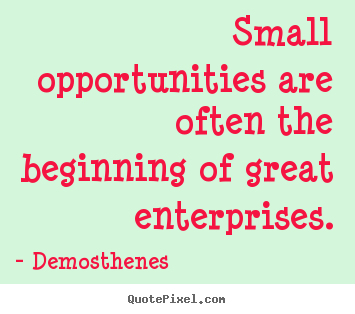 Success quote - Small opportunities are often the beginning of great enterprises.