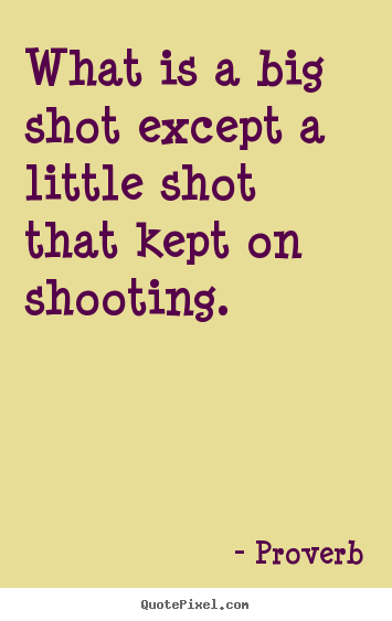 What is a big shot except a little shot that kept on shooting. Proverb  success quotes