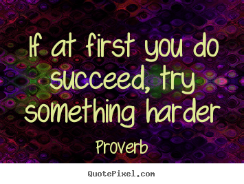 If at first you do succeed, try something harder Proverb top success quotes