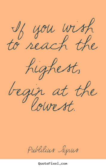 If you wish to reach the highest, begin at the.. Publilius Syrus popular success quotes