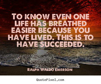 Customize picture quotes about success - To know even one life has breathed easier because you have lived...