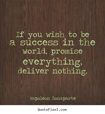Napoleon Bonaparte image quotes - If you wish to be a success in the world, promise everything,.. - Success quote