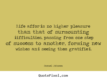 Life affords no higher pleasure than that of surmounting difficulties,.. Samuel Johnson great success quotes