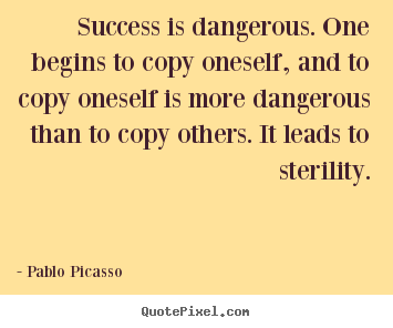 Quotes about success - Success is dangerous. one begins to copy..