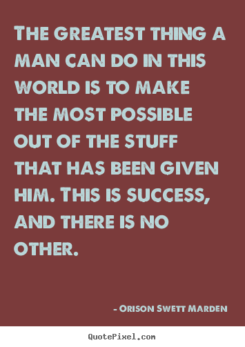 Customize picture quotes about success - The greatest thing a man can do in this world is to make the most possible..