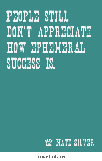 Create graphic picture sayings about success - People still don't appreciate how ephemeral success is.
