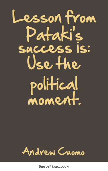 Lesson from pataki's success is: use the political moment. Andrew Cuomo popular success quotes