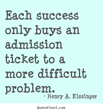 Success quote - Each success only buys an admission ticket to a more difficult..