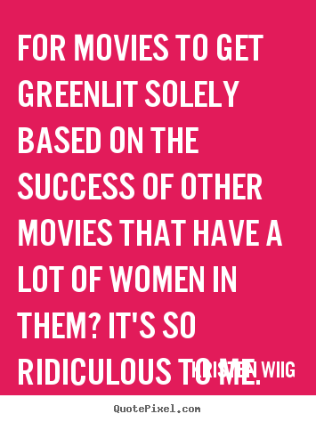 Quote about success - For movies to get greenlit solely based on the..
