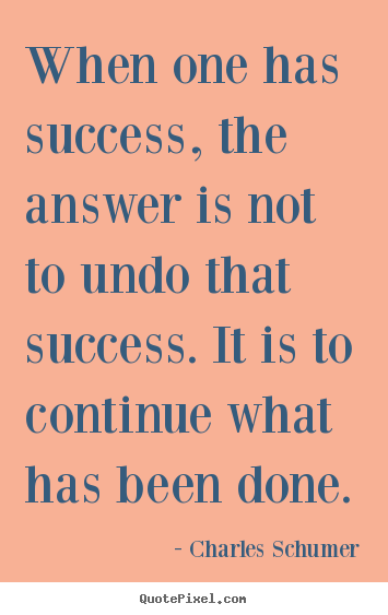 When one has success, the answer is not to undo that success... Charles Schumer greatest success quotes