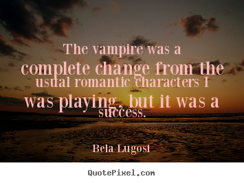 The vampire was a complete change from the.. Bela Lugosi great success quotes