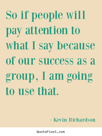 Success quotes - So if people will pay attention to what i say because..