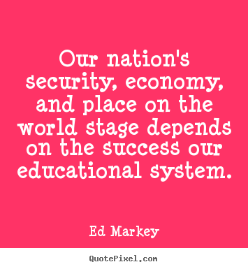 Ed Markey picture quotes - Our nation's security, economy, and place on the world.. - Success quotes
