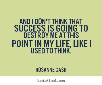 Rosanne Cash picture quotes - And i don't think that success is going to destroy me at this point in.. - Success quote