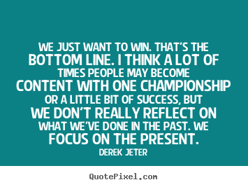 We just want to win. that's the bottom line. i think a lot of times.. Derek Jeter  success sayings
