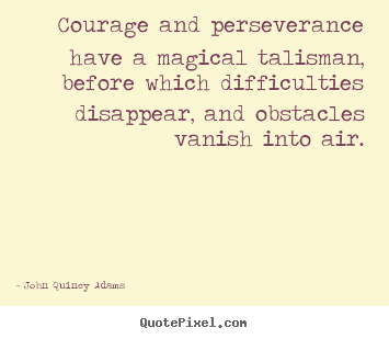 Courage and perseverance have a magical talisman,.. John Quincy Adams  success quotes