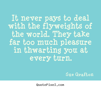 It never pays to deal with the flyweights of the world... Sue Grafton best success quotes