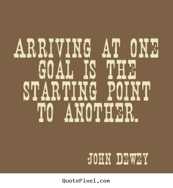 Quotes about success - Arriving at one goal is the starting point to another.