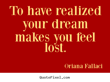 Success quotes - To have realized your dream makes you feel lost.