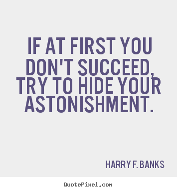 Harry F. Banks picture quotes - If at first you don't succeed, try to hide.. - Success quotes