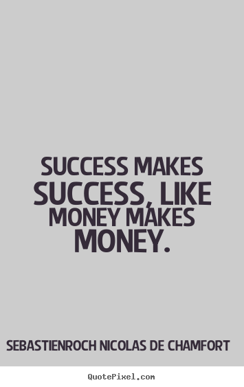 How to design picture quote about success - Success makes success, like money makes money.