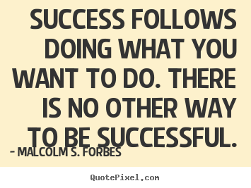 Success follows doing what you want to do... Malcolm S. Forbes greatest success quotes