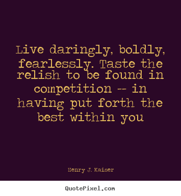 Live daringly, boldly, fearlessly. taste the relish to be found in competition.. Henry J. Kaiser greatest success quotes