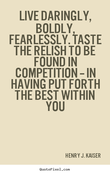 Henry J. Kaiser picture quotes - Live daringly, boldly, fearlessly. taste the.. - Success quotes