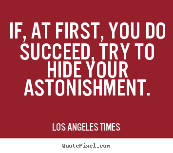 Design your own picture quotes about success - If, at first, you do succeed, try to hide your astonishment.