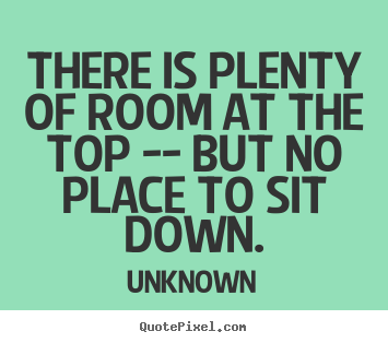 There is plenty of room at the top -- but no place to sit down. Unknown greatest success sayings