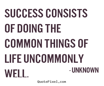 Make custom picture quotes about success - Success consists of doing the common things of..