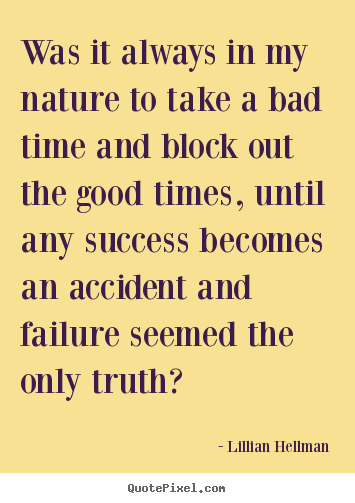 Was it always in my nature to take a bad time and block out the good.. Lillian Hellman top success quotes