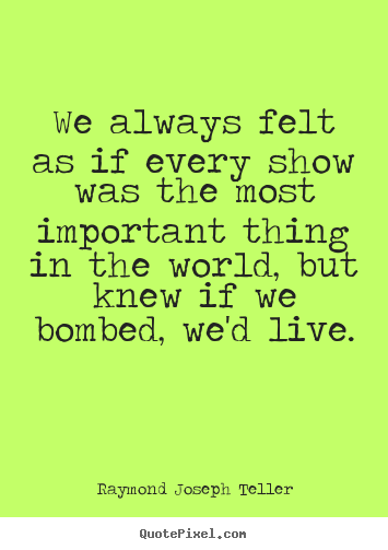 We always felt as if every show was the most important thing in.. Raymond Joseph Teller popular success quote