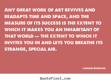 Any great work of art revives and readapts time.. Leonard Bernstein top success quote