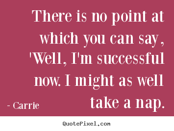 Carrie picture quotes - There is no point at which you can say, 'well, i'm successful now... - Success sayings