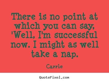 Carrie picture quotes - There is no point at which you can say, 'well, i'm successful.. - Success quote
