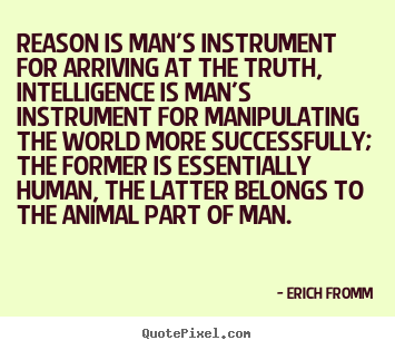 Reason is man's instrument for arriving at the truth, intelligence.. Erich Fromm greatest success quote