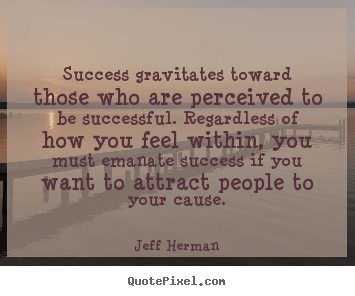 Jeff Herman picture quote - Success gravitates toward those who are perceived.. - Success quotes