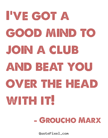 Groucho Marx picture quote - I've got a good mind to join a club and beat you.. - Success quotes