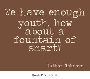 Customize picture quotes about success - We have enough youth, how about a fountain of smart?