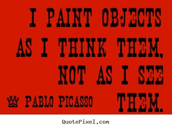 Success quote - I paint objects as i think them, not as i..