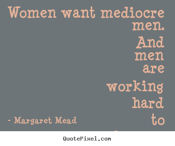 Design picture quotes about success - Women want mediocre men. and men are working..