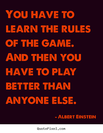 Success quote - You have to learn the rules of the game. and then you..