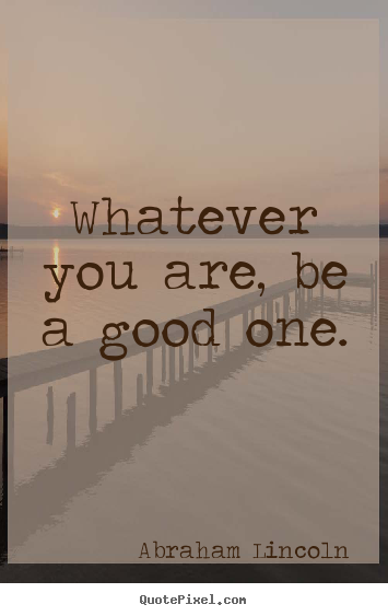 Whatever you are, be a good one. Abraham Lincoln best success quotes