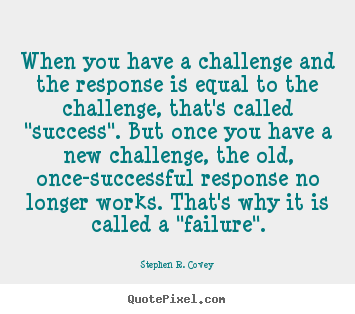 Success quotes - When you have a challenge and the response is..