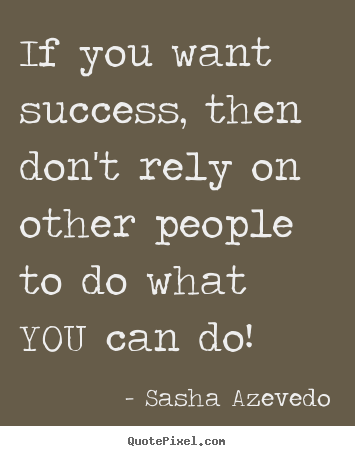 Quote about success - If you want success, then don't rely on other people to do what you can..