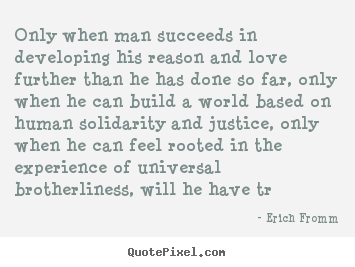 Erich Fromm picture quotes - Only when man succeeds in developing his.. - Success quotes