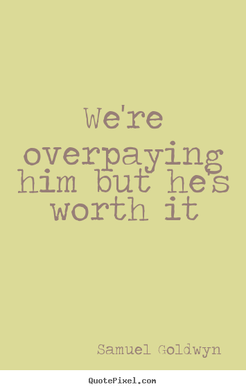 We're overpaying him but he's worth it Samuel Goldwyn  success quotes