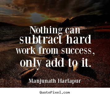 Quote about success - Nothing can subtract hard work from success, only add to..